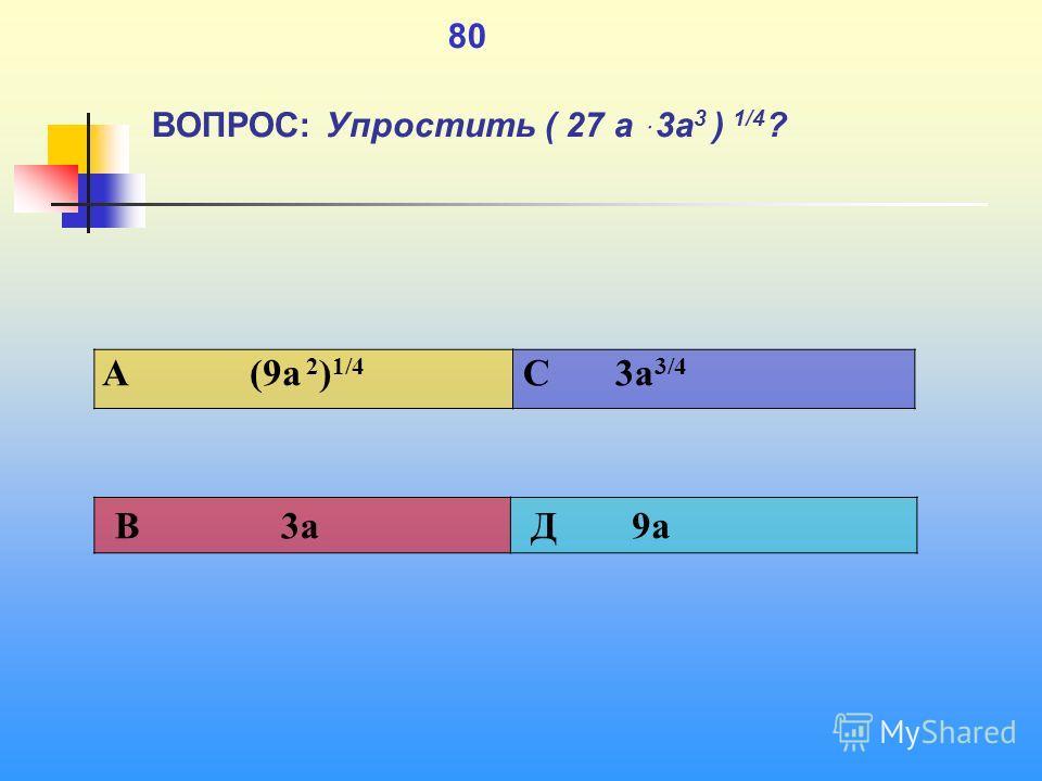 1 80 ВОПРОС: Упростить ( 27 а ּ3 а 3 ) 1/4 ? A (9a 2 ) 1/4 C 3a 3/4 В 3a Д 9a