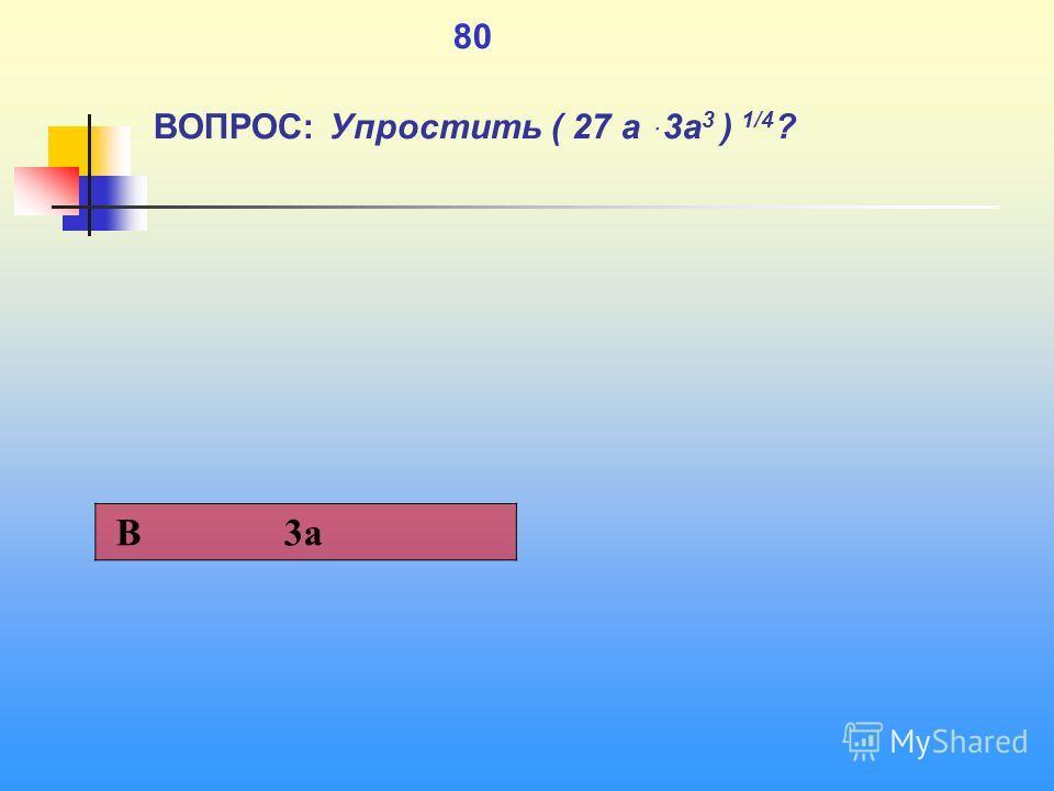 1 80 ВОПРОС: Упростить ( 27 а ּ3 а 3 ) 1/4 ? В 3a