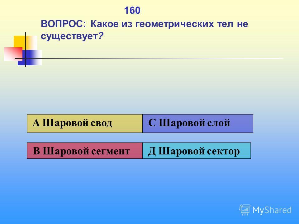 1 160 ВОПРОС: Какое из геометрических тел не существует? В Шаровой сегмент Д Шаровой сектор A Шаровой свод C Шаровой слой
