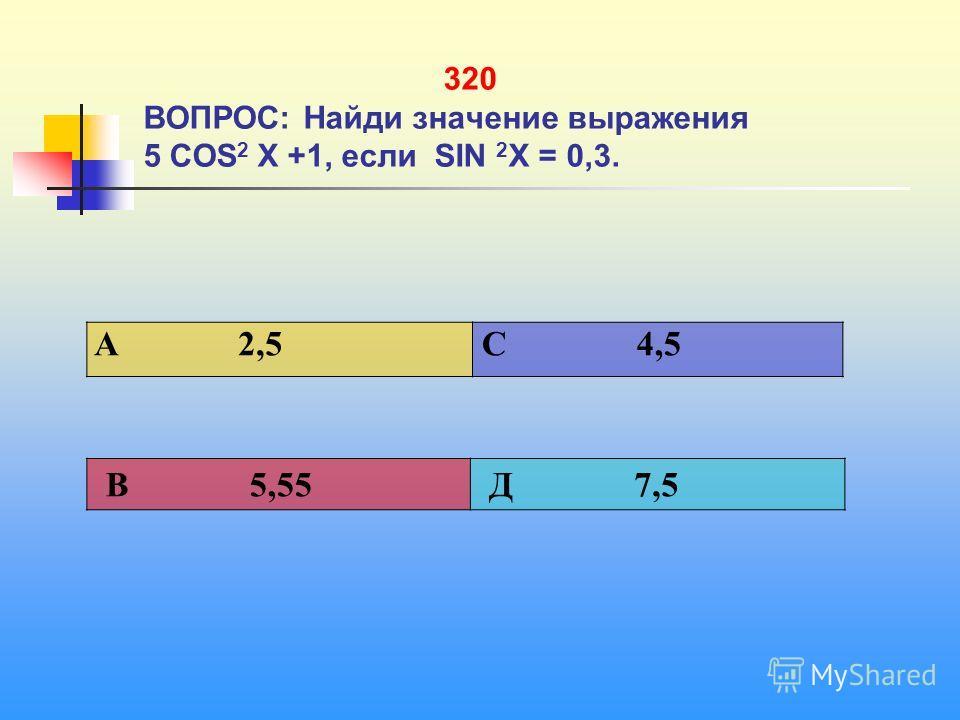 320 ВОПРОС: Найди значение выражения 5 СОS 2 Х +1, если SIN 2 Х = 0,3. A 2,5 C 4,5 В 5,55 Д 7,5