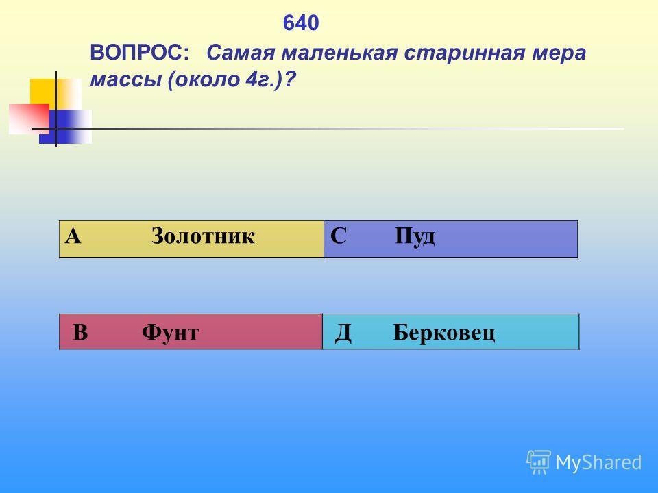 1 640 ВОПРОС: Самая маленькая старинная мера массы (около 4 г.)? A Золотник C Пуд В Фунт Д Берковец