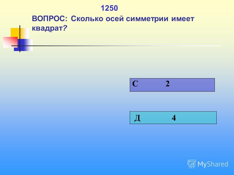 1 1250 ВОПРОС: Сколько осей симметрии имеет квадрат? C 2 Д 4