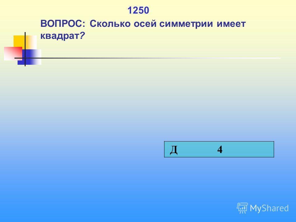 1 1250 ВОПРОС: Сколько осей симметрии имеет квадрат? Д 4