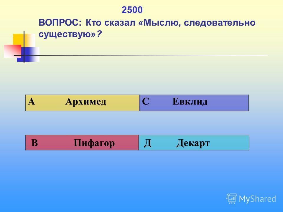 1 2500 ВОПРОС: Кто сказал «Мыслю, следовательно существую»? A Архимед C Евклид В Пифагор Д Декарт