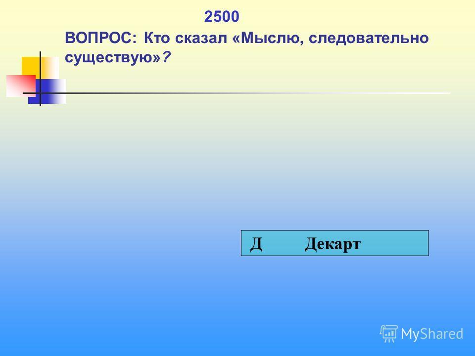 1 2500 ВОПРОС: Кто сказал «Мыслю, следовательно существую»? Д Декарт