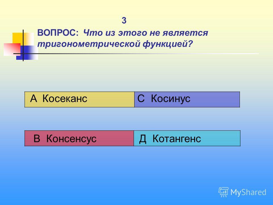 3 ВОПРОС: Что из этого не является тригонометрической функцией? A Косеканс C Косинус В Консенсус Д Котангенс