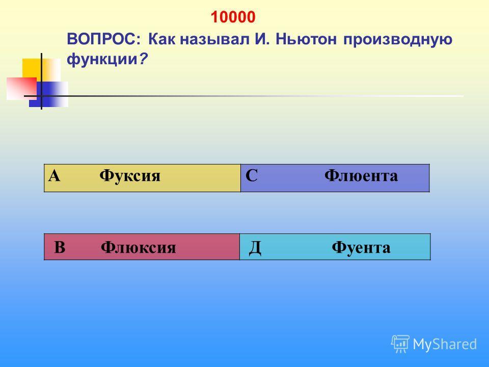 1 10000 ВОПРОС: Как называл И. Ньютон производную функции? A Фуксия C Флюента В Флюксия Д Фуента