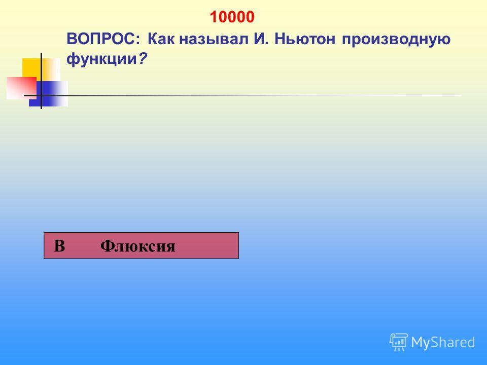 1 10000 ВОПРОС: Как называл И. Ньютон производную функции? В Флюксия