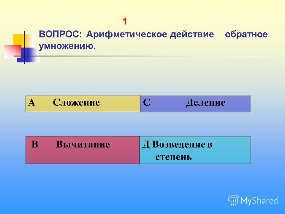 1 1 ВОПРОС: Арифметическое действие обратное умножению. A Сложение C Деление В ВычитаниеД Возведение в степень
