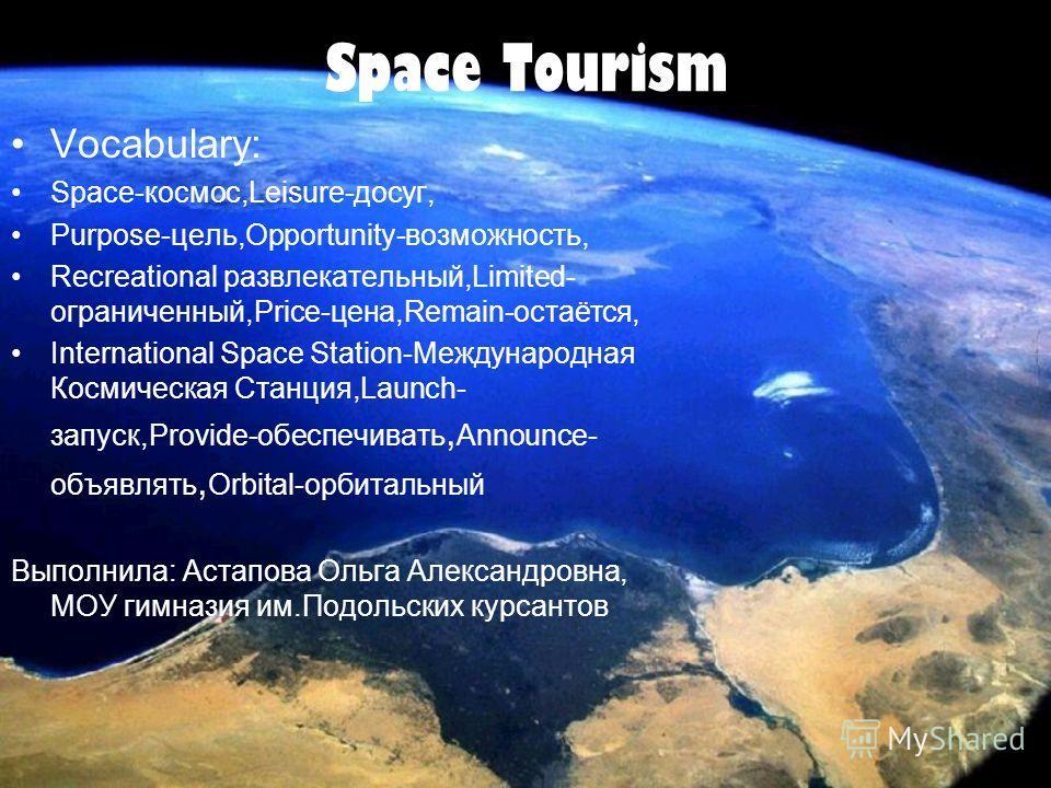 Space Tourism Vocabulary: Space-космос,Leisure-досуг, Purpose-цель,Opportunity-возможность, Recreational развлекательный,Limited- ограниченный,Price-цена,Remain-остаётся, International Space Station-Международная Космическая Станция,Launch- запуск,Pr