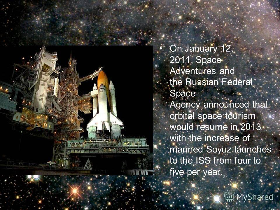 On January 12, 2011, Space Adventures and the Russian Federal Space Agency announced that orbital space tourism would resume in 2013 with the increase of manned Soyuz launches to the ISS from four to five per year.