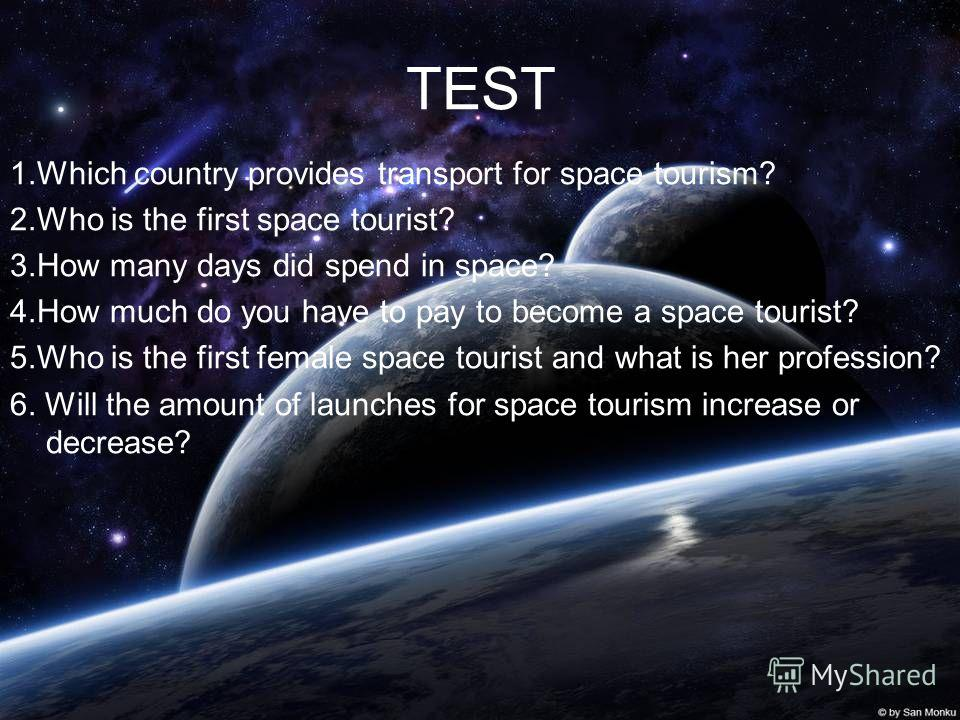 TEST 1. Which country provides transport for space tourism? 2. Who is the first space tourist? 3. How many days did spend in space? 4. How much do you have to pay to become a space tourist? 5. Who is the first female space tourist and what is her pro