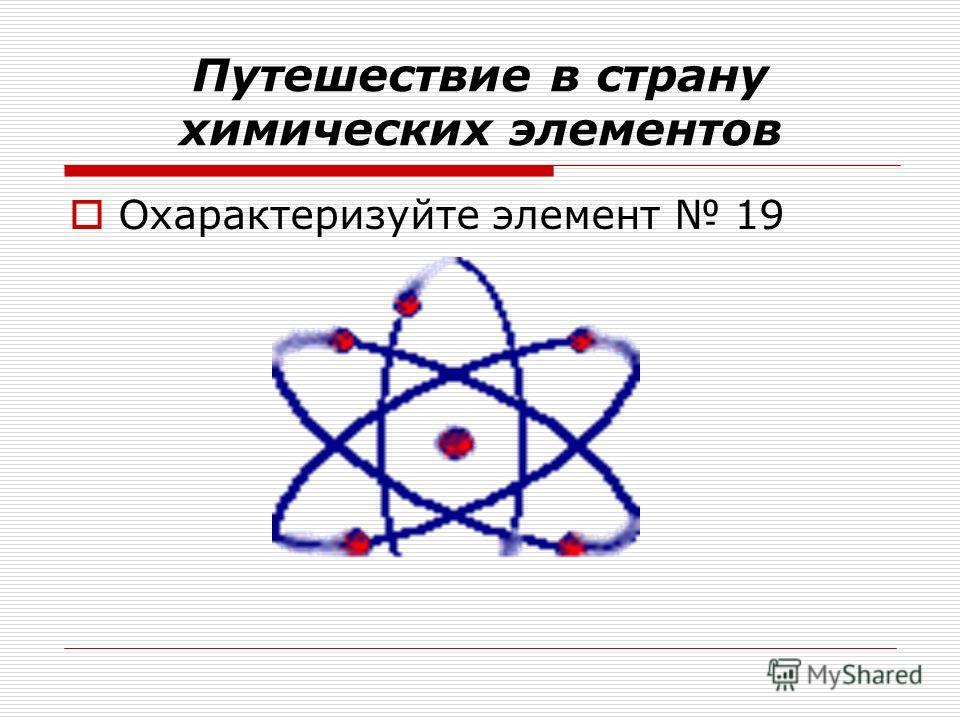 Путешествие в страну химических элементов Охарактеризуйте элемент 19
