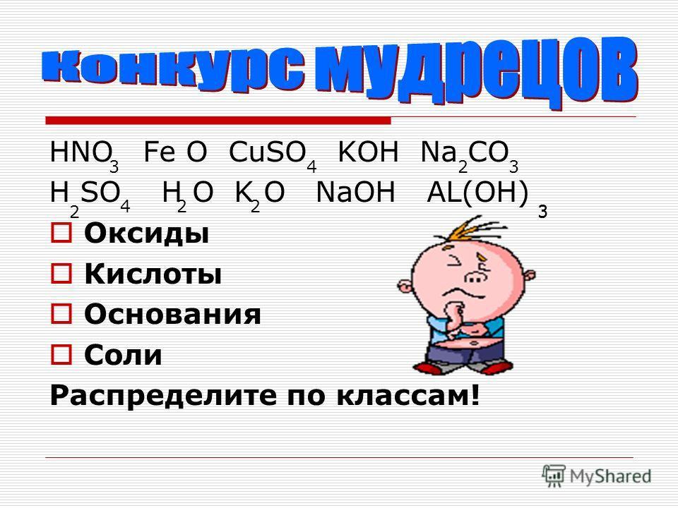 HNO Fe O CuSO KOH Na CO H SO H O K O NaOH AL(OH) Оксиды Кислоты Основания Соли Распределите по классам! 3423 2 422 3 3