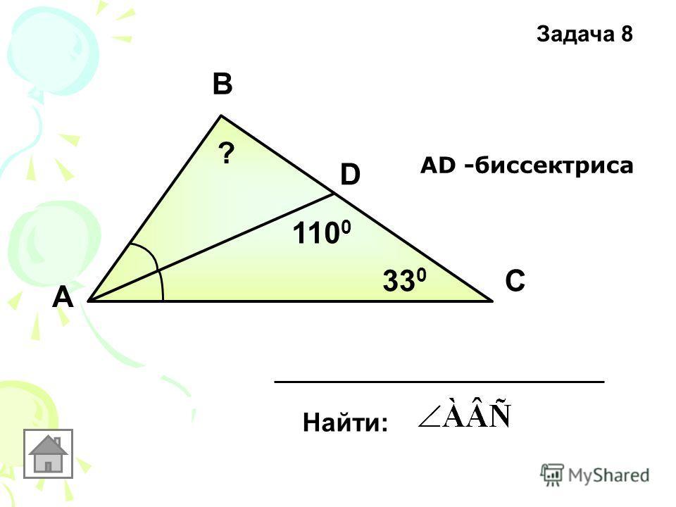 А В С D 33 0 110 0 АD -биссектриса Найти: ? Задача 8
