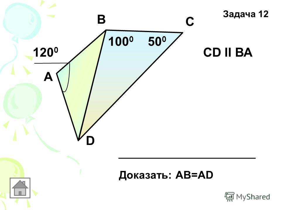 А В С D 50 0 100 0 120 0 CD ll ВА Доказать: АВ=AD Задача 12