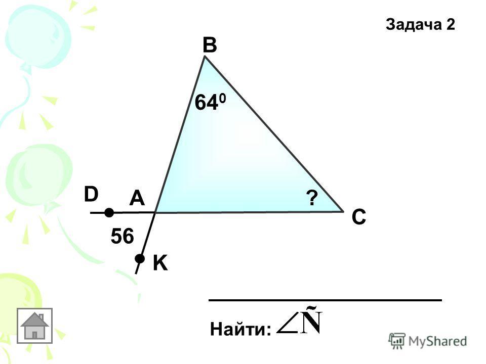 Задача 2 А В С Найти: 56 D K 64 0 ?