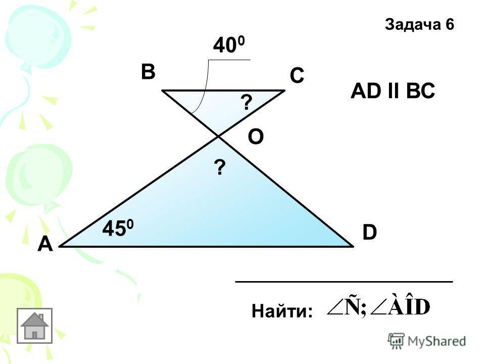 А D С В 40 0 45 0 Найти: O АD ll ВС ? ? Задача 6