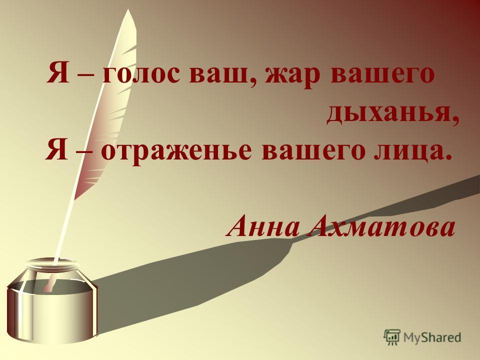 Я – голос ваш, жар вашего дыханья, Я – отраженье вашего лица. Анна Ахматова