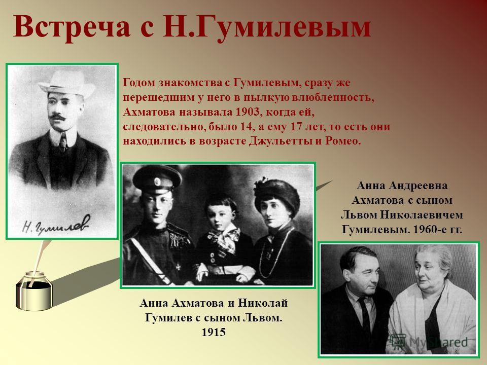 Встреча с Н.Гумилевым Годом знакомства с Гумилевым, сразу же перешедшим у него в пылкую влюбленность, Ахматова называла 1903, когда ей, следовательно, было 14, а ему 17 лет, то есть они находились в возрасте Джульетты и Ромео. Анна Ахматова и Николай