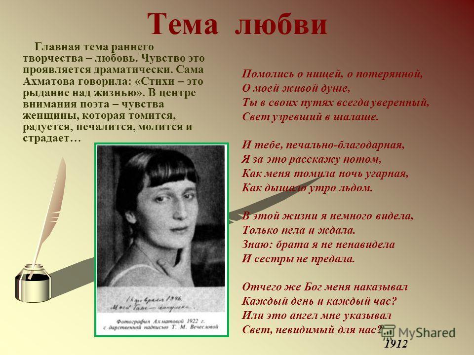 Тема любви Главная тема раннего творчества – любовь. Чувство это проявляется драматически. Сама Ахматова говорила: «Стихи – это рыдание над жизнью». В центре внимания поэта – чувства женщины, которая томится, радуется, печалится, молится и страдает…