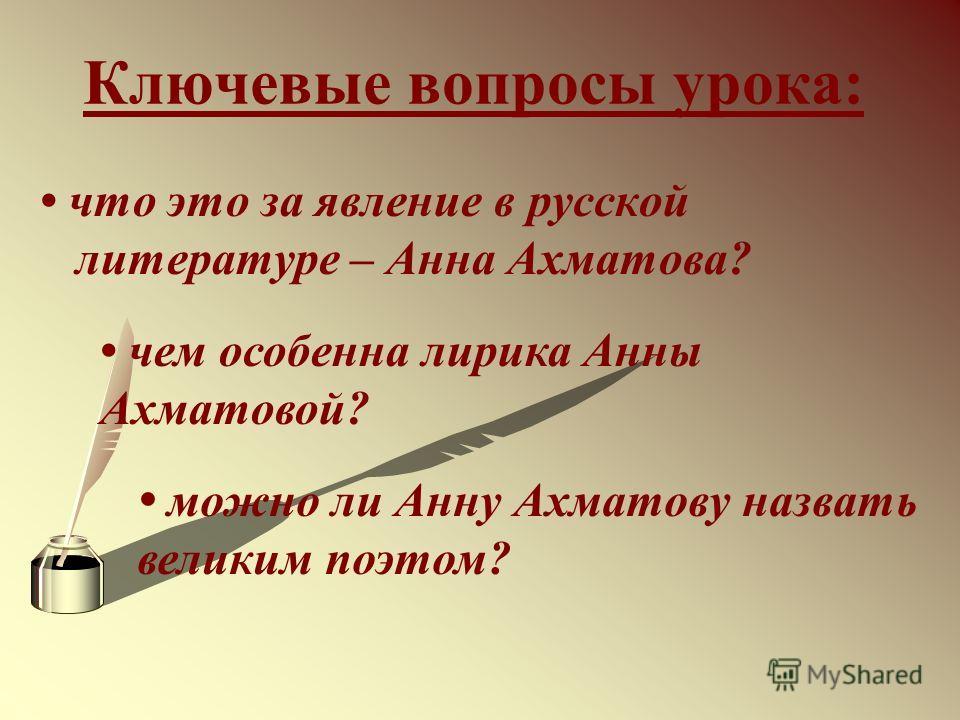 Ключевые вопросы урока: что это за явление в русской литературе – Анна Ахматова? чем особенна лирика Анны Ахматовой? можно ли Анну Ахматову назвать великим поэтом?