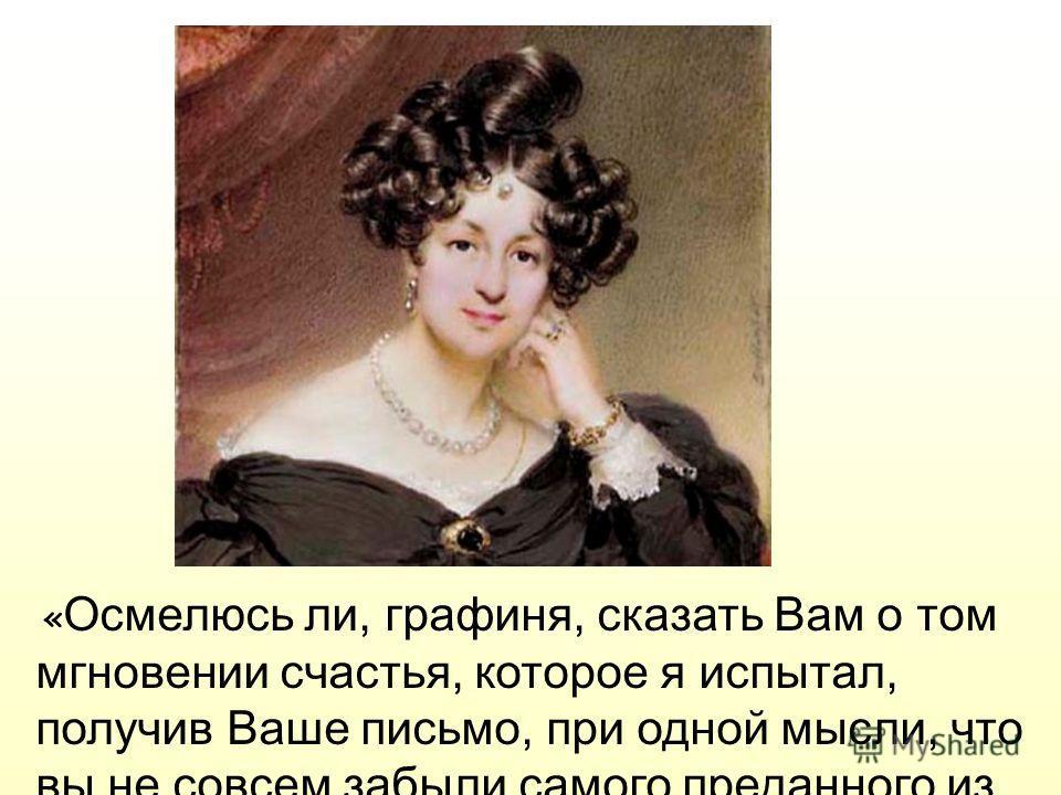 « Осмелюсь ли, графиня, сказать Вам о том мгновении счастья, которое я испытал, получив Ваше письмо, при одной мысли, что вы не совсем забыли самого преданного из Ваших рабов »