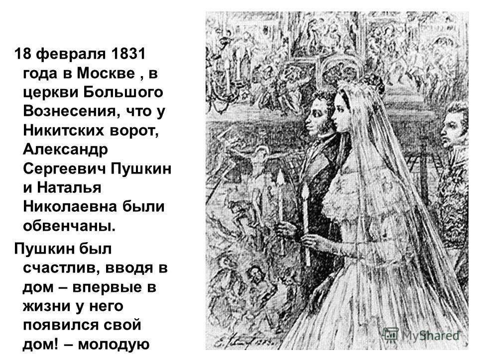 18 февраля 1831 года в Москве, в церкви Большого Вознесения, что у Никитских ворот, Александр Сергеевич Пушкин и Наталья Николаевна были обвенчаны. Пушкин был счастлив, вводя в дом – впервые в жизни у него появился свой дом! – молодую красавицу жену…