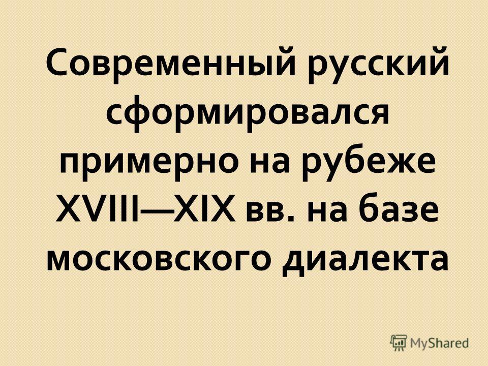 Современный русский сформировался примерно на рубеже XVIIIXIX вв. на базе московского диалекта