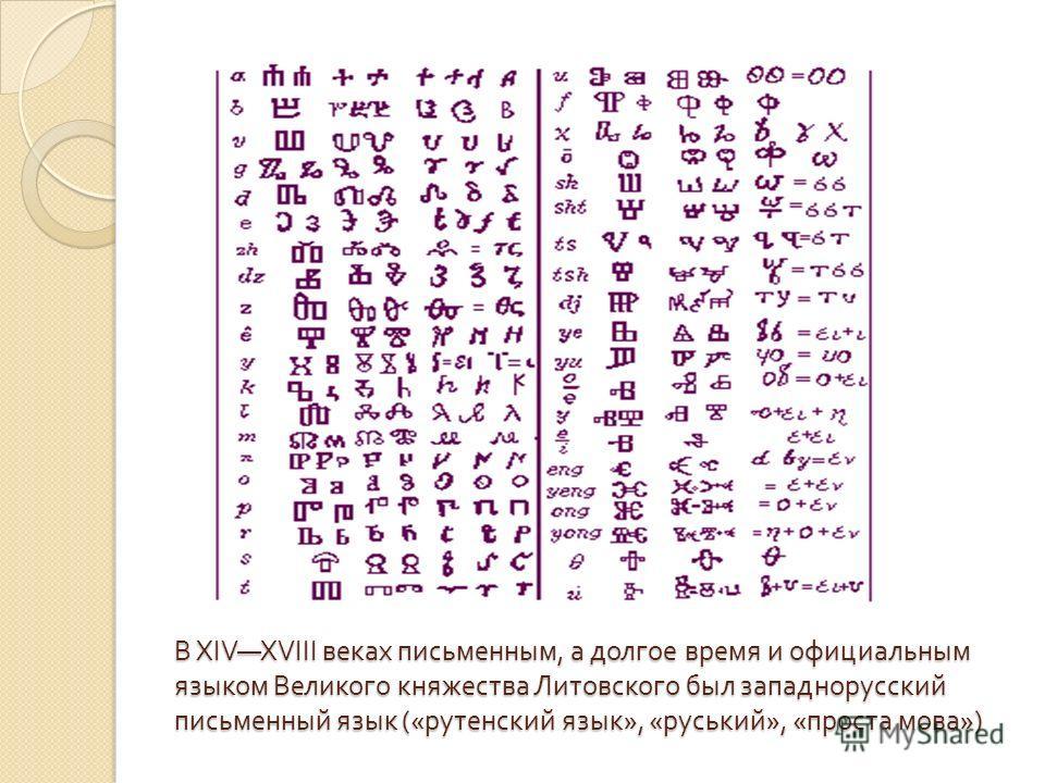 В XIVXVIII веках письменным, а долгое время и официальным языком Великого княжества Литовского был западнорусский письменный язык (« руденский язык », « русский », « проста мова »)