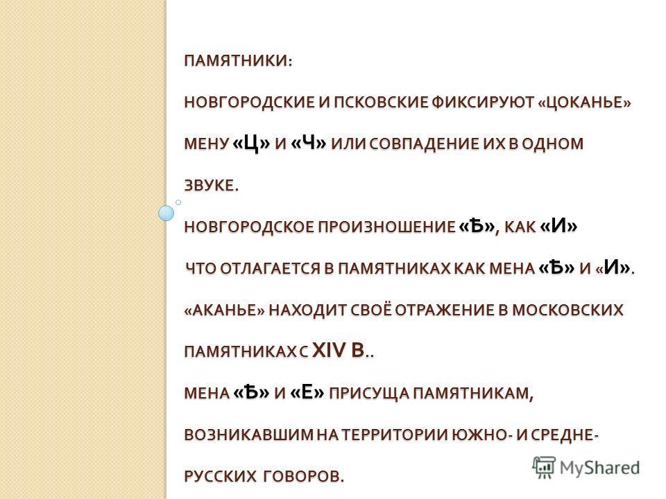 ПАМЯТНИКИ : НОВГОРОДСКИЕ И ПСКОВСКИЕ ФИКСИРУЮТ « ЦОКАНЬЕ » МЕНУ « Ц » И « Ч » ИЛИ СОВПАДЕНИЕ ИХ В ОДНОМ ЗВУКЕ. НОВГОРОДСКОЕ ПРОИЗНОШЕНИЕ « Ѣ », КАК « И » ЧТО ОТЛАГАЕТСЯ В ПАМЯТНИКАХ КАК МЕНА « Ѣ » И « И ». « АКАНЬЕ » НАХОДИТ СВОЁ ОТРАЖЕНИЕ В МОСКОВСК