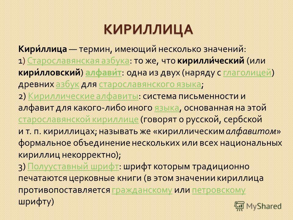 КИРИЛЛИЦА Кириллица термин, имеющий несколько значений : 1) Старославянская азбука : то же, что кириллический ( или кирилловский ) алфавит : одна из двух ( наряду с глаголицей ) древних азбук для старославянского языка ; Старославянская азбука алфави
