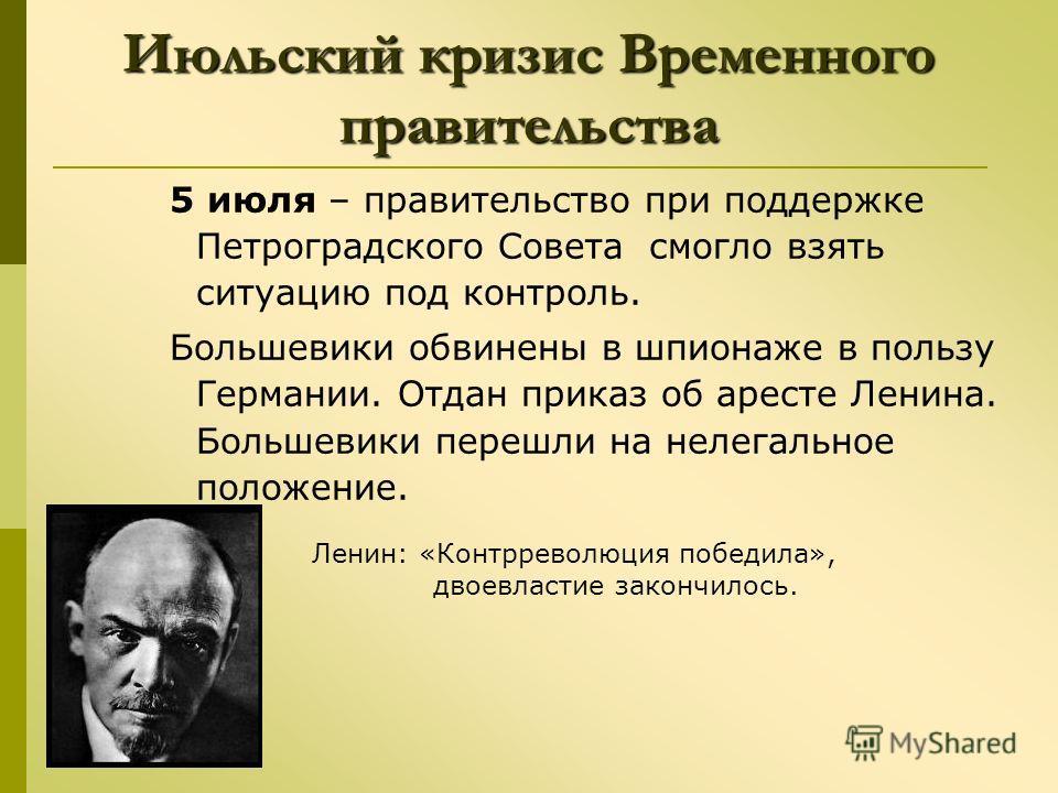 Июльский кризис Временного правительства 5 июля – правительство при поддержке Петроградского Совета смогло взять ситуацию под контроль. Большевики обвинены в шпионаже в пользу Германии. Отдан приказ об аресте Ленина. Большевики перешли на нелегальное