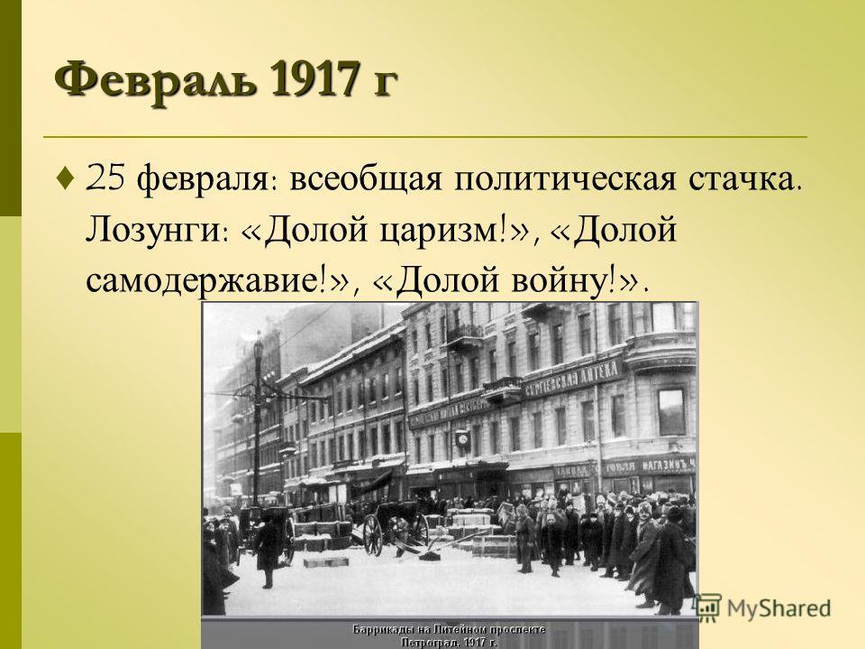Февраль 1917 г 25 февраля : всеобщая политическая стачка. Лозунги : « Долой царизм !», « Долой самодержавие !», « Долой войну !».
