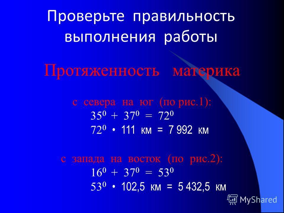 Проверьте правильность выполнения работы Протяженность материка с севера на юг (по рис.1): 35 0 + 37 0 = 72 0 72 0 111 км = 7 992 км с запада на восток (по рис.2): 16 0 + 37 0 = 53 0 53 0 102,5 км = 5 432,5 км