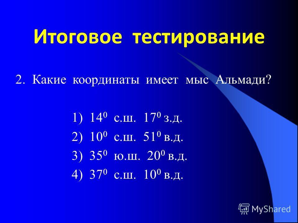 Итоговое тестирование 2. Какие координаты имеет мыс Альмади? 1) 14 0 с.ш. 17 0 з.д. 2) 10 0 с.ш. 51 0 в.д. 3) 35 0 ю.ш. 20 0 в.д. 4) 37 0 с.ш. 10 0 в.д.