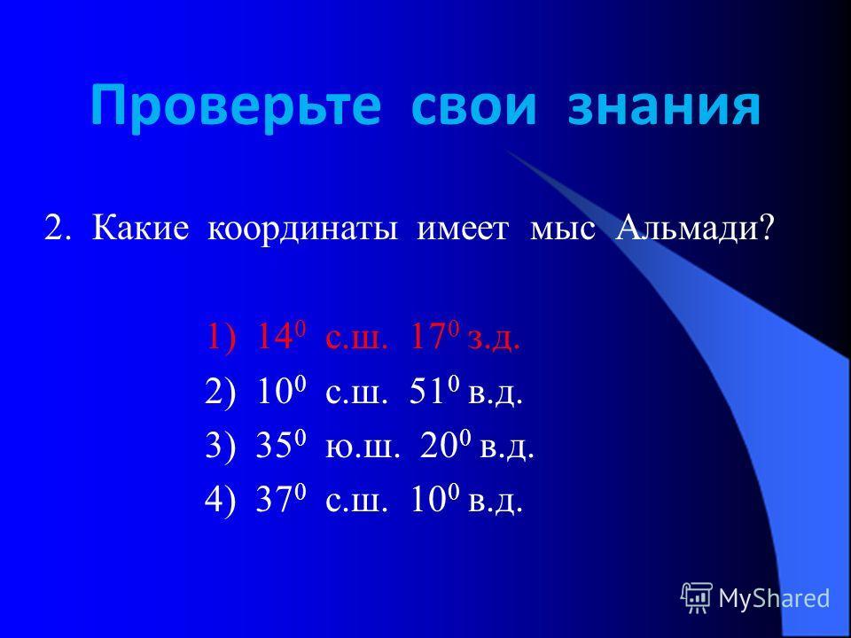 Проверьте свои знания 2. Какие координаты имеет мыс Альмади? 1) 14 0 с.ш. 17 0 з.д. 2) 10 0 с.ш. 51 0 в.д. 3) 35 0 ю.ш. 20 0 в.д. 4) 37 0 с.ш. 10 0 в.д.