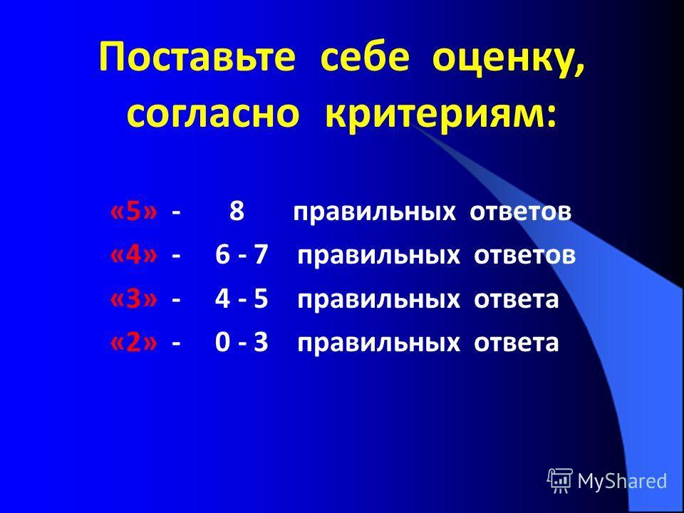 Поставьте себе оценку, согласно критериям: «5» - 8 правильных ответов «4» - 6 - 7 правильных ответов «3» - 4 - 5 правильных ответа «2» - 0 - 3 правильных ответа