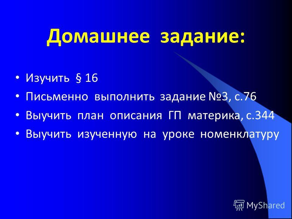 Домашнее задание: Изучить § 16 Письменно выполнить задание 3, с.76 Выучить план описания ГП материка, с.344 Выучить изученную на уроке номенклатуру