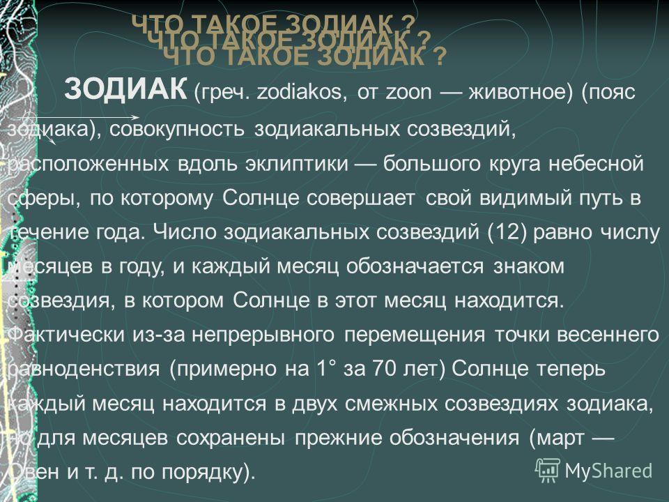 ЗОДИАК (греч. zodiakos, от zoon животное) (пояс зодиака), совокупность зодиакальных созвездий, расположенных вдоль эклиптики большого круга небесной сферы, по которому Солнце совершает свой видимый путь в течение года. Число зодиакальных созвездий (1