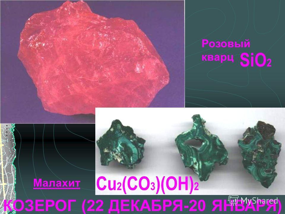 КОЗЕРОГ (22 ДЕКАБРЯ-20 ЯНВАРЯ) Розовый кварц Малахит SiO 2 Cu 2 (CO 3 )(OH) 2