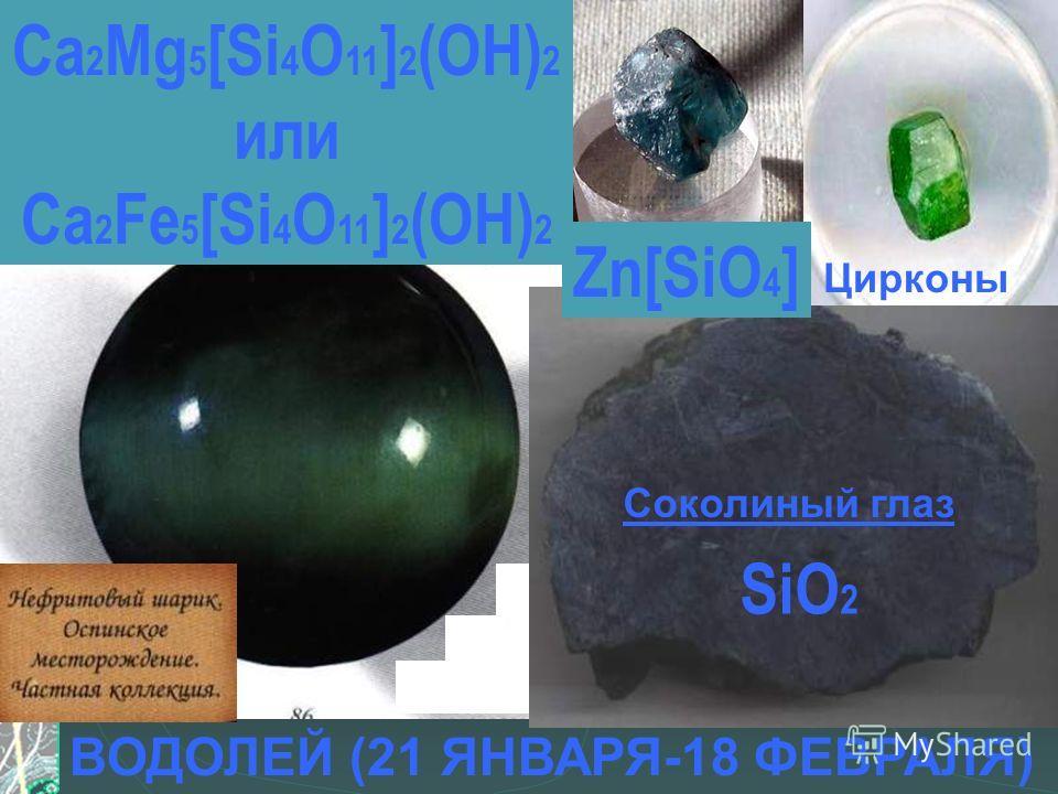 ВОДОЛЕЙ (21 ЯНВАРЯ-18 ФЕВРАЛЯ) Цирконы Соколиный глаз Zn[SiO 4 ] Ca 2 Mg 5 [Si 4 O 11 ] 2 (OH) 2 или Ca 2 Fe 5 [Si 4 O 11 ] 2 (OH) 2 SiO 2