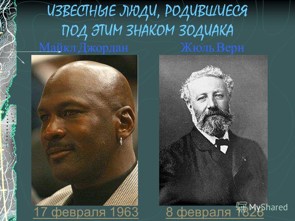 ИЗВЕСТНЫЕ ЛЮДИ, РОДИВШИЕСЯ ПОД ЭТИМ ЗНАКОМ ЗОДИАКА 8 февраля 1828 Жюль Верн 17 февраля 1963 Майкл Джордан