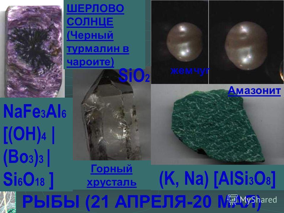 РЫБЫ (21 АПРЕЛЯ-20 МАЯ) жемчуг Горный хрусталь ШЕРЛОВО СОЛНЦЕ (Черный турмалин в чароите) Амазонит SiO 2 NaFe 3 Al 6 [(OH) 4 | (Bo 3 ) 3 | Si 6 O 18 ] (K, Na) [AlSi 3 O 8 ]
