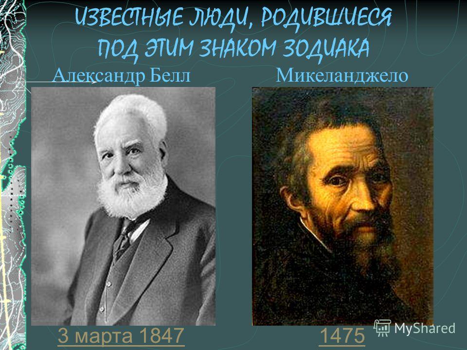 ИЗВЕСТНЫЕ ЛЮДИ, РОДИВШИЕСЯ ПОД ЭТИМ ЗНАКОМ ЗОДИАКА 14753 марта 1847 Александр Белл Микеланджело