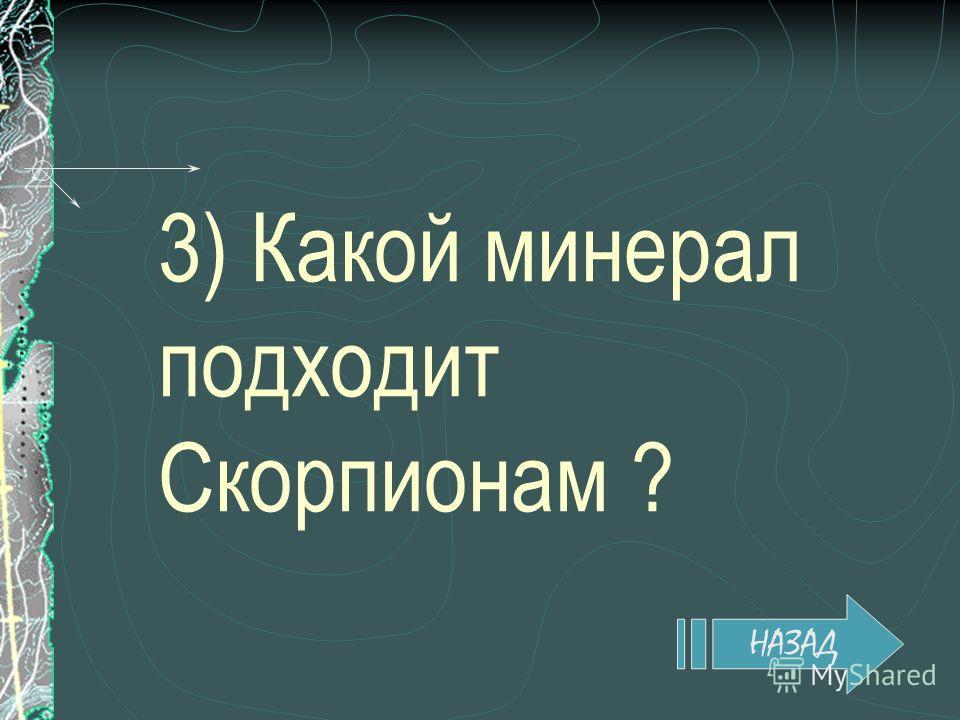 3) Какой минерал подходит Скорпионам ? НАЗАД