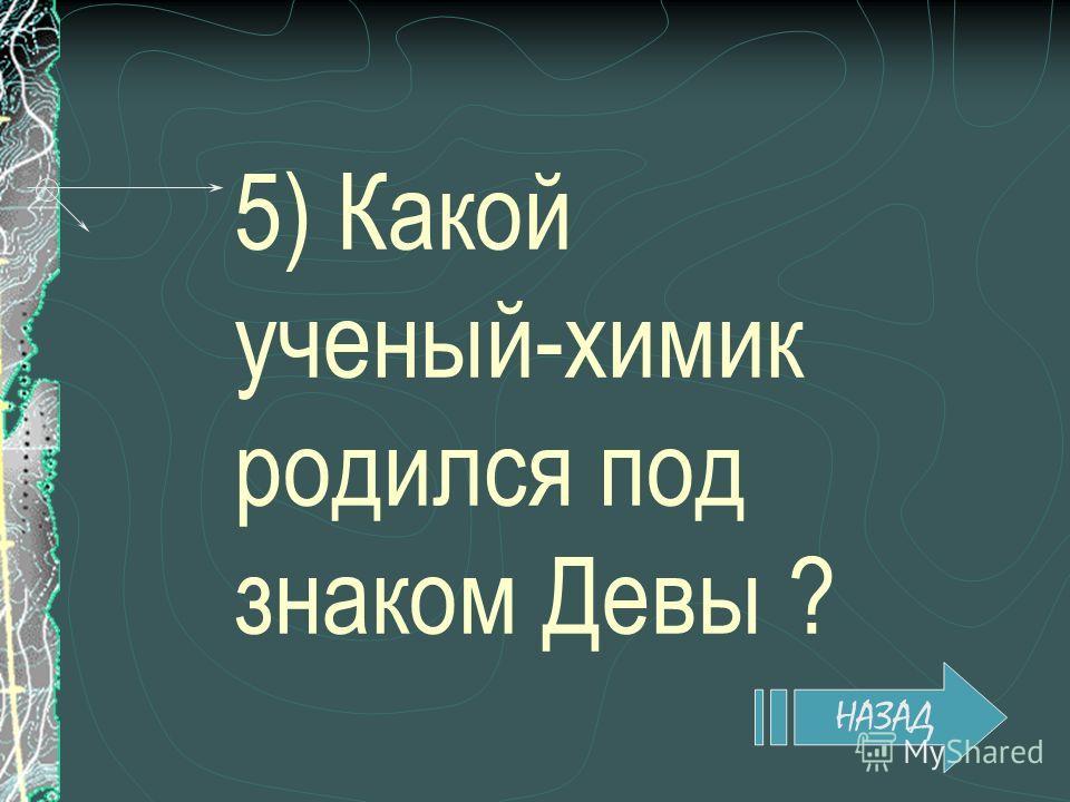 5) Какой ученый-химик родился под знаком Девы ? НАЗАД