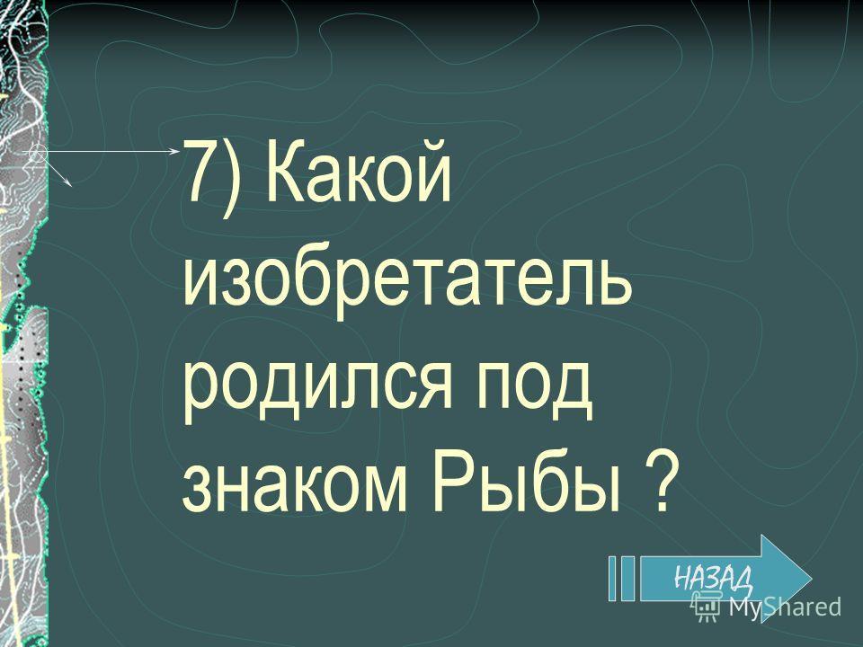 7) Какой изобретатель родился под знаком Рыбы ? НАЗАД