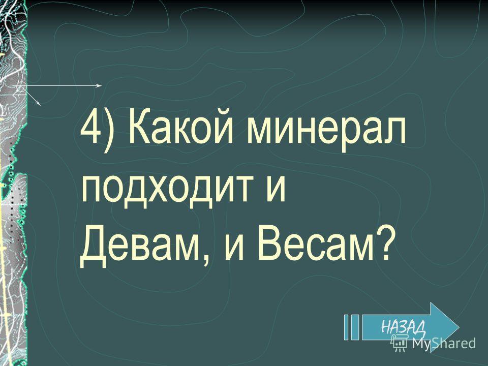 4) Какой минерал подходит и Девам, и Весам? НАЗАД