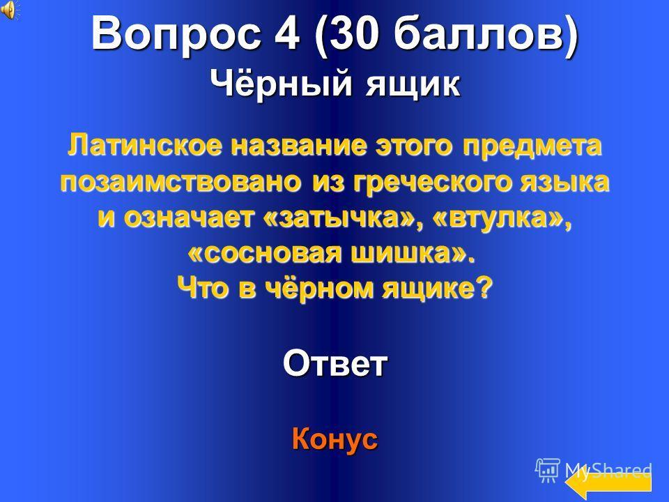 16 Вопрос 4 (30 баллов) Чёрный ящик Ответ Конус Латинское название этого предмета позаимствовано из греческого языка и означает «затычка», «втулка», «сосновая шишка». Что в чёрном ящике?